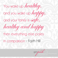 """You wake up healthy .. and you wake up happy ... and your family is safe, healthy and happy then everything else pales in comparison."" - Faith Hill 
