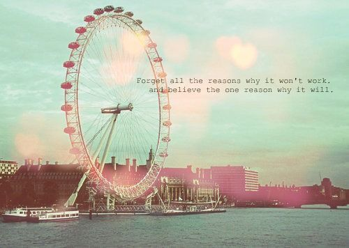 Forget all the reasons why it won't work. and believe the one reason why it will.