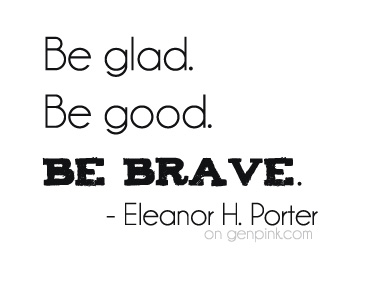Be glad. Be good. Be brave.