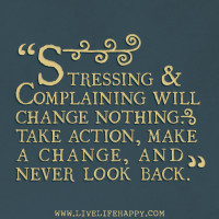 Stressing & complaining will change nothing. Take action, make a change, and never look book.