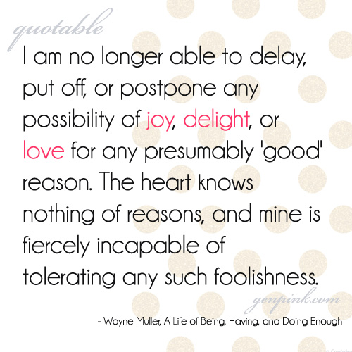 Quote: I am no longer able to delay, put off, or postpone any possibility of joy, delight, or love for any presumably 'good' reason. The heart knows nothing of reasons, and mine is fiercely incapable of tolerating any such foolishness.